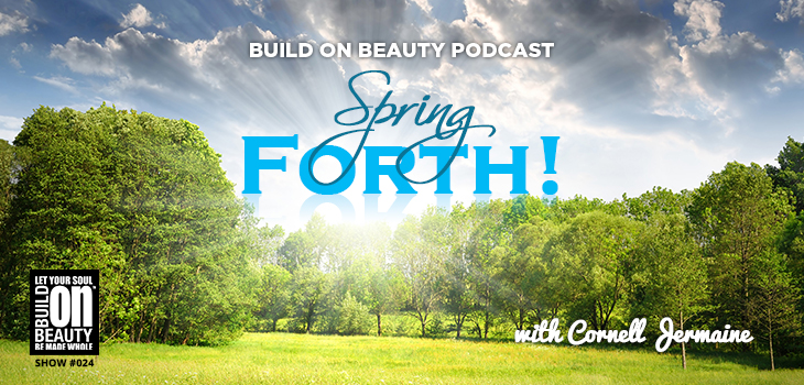 Build On Beauty Podcast Show 024 Spring Forth!